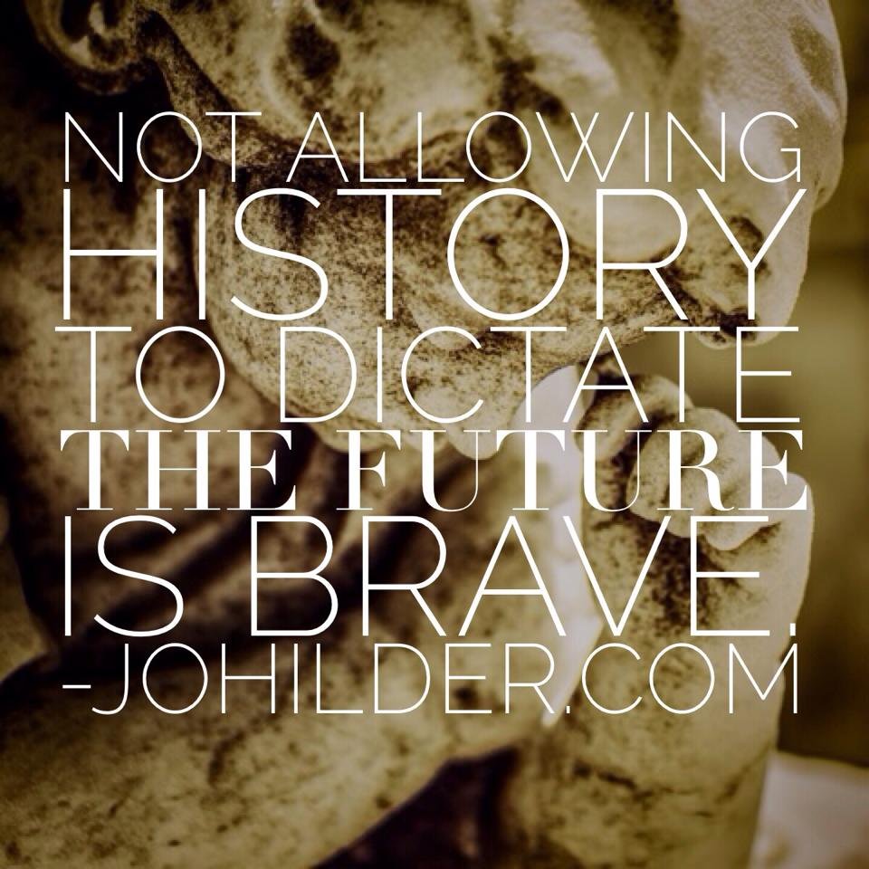 Not allowing history to dictate your future is BRAVE.