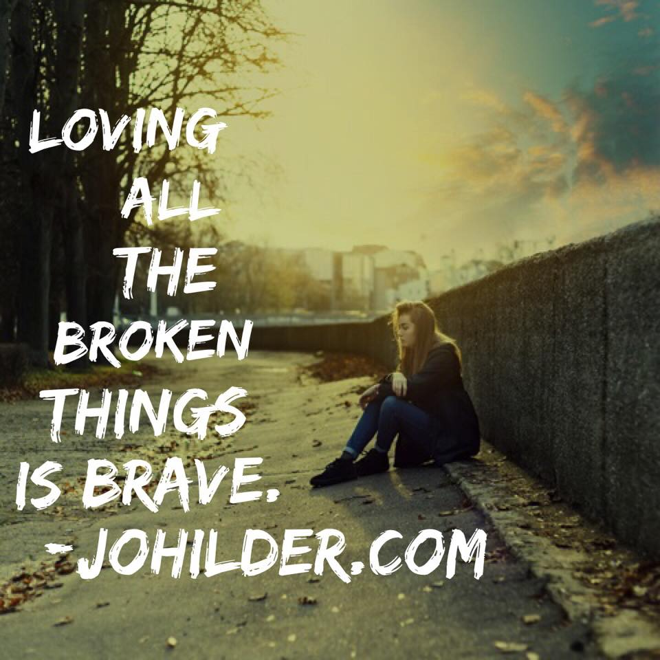 Loving all the broken things is BRAVE.